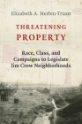 Threatening Property: Race, Class, and Campaigns to Legislate Jim Crow Neighborhoods (Columbia Studies in the History of U.S. Capitalism) Cover Image