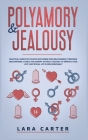 Polyamory and Jealousy: Practical Guide For Couples Exploring Open Relationship, Freedoms And Swinging . Ethical Polyamory Without Cheating To Cover Image