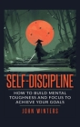 Self-Discipline: How To Build Mental Toughness And Focus To Achieve Your Goals Cover Image