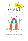 The New Smart: How Nurturing Creativity Will Help Children Thrive Cover Image