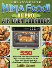 The Complete Ninja Foodi XL Pro Air Oven Cookbook: 550 Affortable and Delicious Meals With Pressure Cooker for Air Fryer and Slow Cook with a Stainles Cover Image