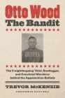 Otto Wood, the Bandit: The Freighthopping Thief, Bootlegger, and Convicted Murderer Behind the Appalachian Ballads Cover Image
