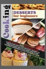Cooking Desserts for Beginners: Some of the Best Recipes for Beginners Inside! Please Your Guests with Delicious Desserts to Prepare Quick-And-Easy! L Cover Image