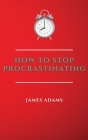 How to Stop Procrastinating: A Beginner's Guide to Overcome Procrastination with Many Proven and Easy Strategies Cover Image