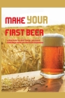 Make Your First Beer- Learn How To Craft Fresh, Delicious, Homemade Beer For Absolute Beginners: Delicious Beer Recipes Cover Image