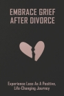 Embrace Grief After Divorce: Experience Loss As A Positive, Life-Changing Journey: Healing After A Divorce Books Cover Image
