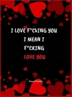 I LOVE F*CKING YOU I mean I F*CKING LOVE YOU: This Naughty, Sexy Coupons will be an unforgettable gift! Cover Image