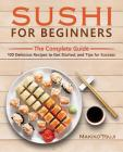 Sushi for Beginners: The Complete Guide - 100 Delicious Recipes to Get Started, and Tips for Success Cover Image
