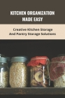 Kitchen Organization Made Easy: Creative Kitchen Storage And Pantry Storage Solutions: Kitchen Storage Pantry Cover Image