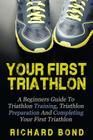 Your First Triathlon: A Beginners Guide To Triathlon Training, Triathlon Preparation And Completing Your First Triathlon Cover Image