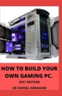 How to Build Your Own Gaming Pc. 2021 Edition Cover Image
