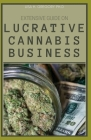 Extensive Guide on Lucrative Cannabis Business: Your Step-By-Step Guide to Succeed in the Weed Industry Cover Image