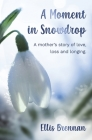 A Moment in Snowdrop: a mother's story of love, loss and longing Cover Image