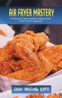 Air Fryer Mastery: An Easy and Understandable Cookbook Guide to Air Fryer for Beginners Cover Image
