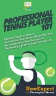 Professional Tennis Player 101: A Quick Guide on How to Become the Best Tennis Player You Can Be and Achieve Your Dreams of Becoming a Professional Fr Cover Image