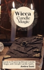 Wicca Candle Magic: Guide to Practicing Wiccan Candle Magic, with Simple Candle Spells. Cover Image