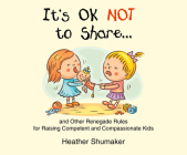 It's Ok Not to Share: And Other Renegade Rules for Raising Competent and Compassionate Kids Cover Image