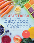 Fast & Fresh Baby Food Cookbook: 120 Ridiculously Simple and Naturally Wholesome Baby Food Recipes Cover Image