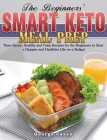 The Beginners' Smart Keto Meal Prep: Time-Saved, Healthy and Tasty Recipes for the Beginners to Start a Happier and Healthier Life on a Budget Cover Image