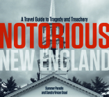 Notorious New England: A Travel Guide to Tragedy and Treachery Cover Image