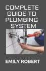 Complete Guide to Plumbing System: All You Need to Know about Plumbing Work and Make Huge Money on It Cover Image
