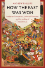 How the East Was Won: Barbarian Conquerors, Universal Conquest and the Making of Modern Asia (LSE International Studies) Cover Image