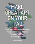 Make Great Art on Your iPad: Tools, tips and tricks for using Adobe Photoshop Sketch, Procreate, ArtRage and many more Cover Image