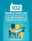 102 Simple English Conversation Dialogues For Beginners in American English: Gain Confidence and Improve your Spoken English Cover Image