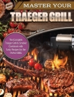 Master Your Traeger Grill: The Complete Traeger Grill & Smoker Cookbook with Tasty Recipes for the Perfect BBQ. Cover Image