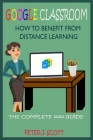 Google Classroom How to Benefit from Distance Learning: The Ultimate Step By Step User Guide For Teachers, Parents, Students, And Kindergarten Alike O Cover Image