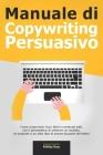 Manuale di Copywriting Persuasivo: Come creare testi, frasi, titoli e contenuti web, che ti permettono di ottenere un risultato, un acquisto o un altr Cover Image