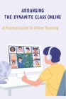 Arranging The Dynamite Class Online_ A Practical Guide To Online Teaching: Distance Learning Tips Book Cover Image