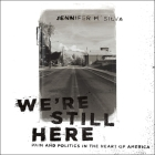 We're Still Here Lib/E: Pain and Politics in the Heart of America Cover Image