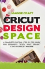 Cricut Design Space: A Complete Pratical, Step By Step, Guide For Beginners, Design Space, Project Ideas And Cricut Machine Cover Image