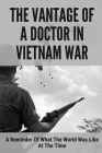 The Vantage Of A Doctor In Vietnam War: A Reminder Of What The World Was Like At The Time: Medical Care In The Vietnam War Cover Image