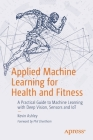 Applied Machine Learning for Health and Fitness: A Practical Guide to Machine Learning with Deep Vision, Sensors and Iot Cover Image