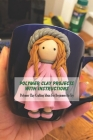 Polymer Clay Projects With Instructions: Polymer Clay Crafting Ideas For Beginners to Try: Polymer Clay for Beginners Cover Image