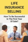 Life Insurance Selling: How To Be Successful In The First Year Of Sale?: Life Insurance Industry For Dummies Cover Image