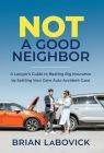 Not a Good Neighbor: A Lawyer's Guide to Beating Big Insurance by Settling Your Own Auto Accident Case Cover Image