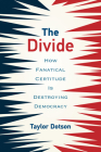 The Divide: How Fanatical Certitude Is Destroying Democracy Cover Image