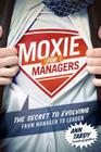 Moxie for Managers: The Secret to Evolving from Manager to Leader Cover Image