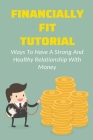 Financially Fit Tutorial: Ways To Have A Strong And Healthy Relationship With Money: Creating The Life You Want In A Purposeful Cover Image