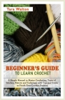 Beginner's Guide to Learn Crochet: A Simple Manual to Master Crocheting, Types of Stitches, Pattern and Technique with Tips and Tricks to Finish Your Cover Image