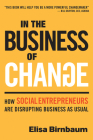In the Business of Change: How Social Entrepreneurs Are Disrupting Business as Usual Cover Image