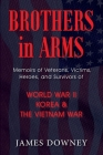 Brothers in Arms: Memoirs of Veterans, Victims, Heroes, and Survivors of World War II, Korea, and The Vietnam War Cover Image