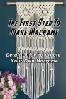 The First Step To Make Macrame: Detail Guide to Create Your Own Macrame: Macrame Making Cover Image