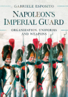 Napoleon's Imperial Guard: Organization, Uniforms and Weapons Cover Image