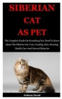 Siberian Cat As Pet: The Complete Guide On Everything You Need To Know About The Siberian Cat, Care, Feeding, Diet, Housing, Health Care An Cover Image