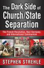 The Dark Side of Church/State Separation: The French Revolution, Nazi Germany, and International Communism Cover Image