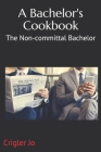 A Bachelor's Cookbook: The Non-committal Bachelor - 2nd Edition Cover Image